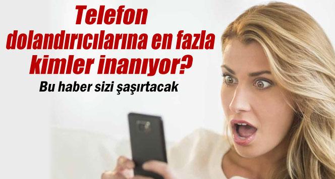 Telefon dolandırıcılarının kurbanları sizi şaşırtacak