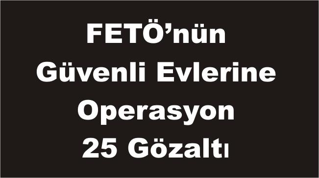 FETÖ'nün Güvenli Evlerine Operasyon 25 Gözaltı
