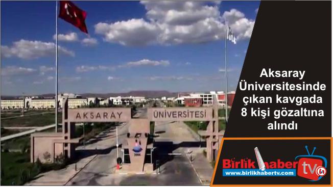 Aksaray Üniversitesinde çıkan kavgada 8 kişi gözaltına alındı