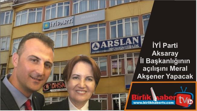 İYİ Parti Aksaray İl Başkanlığının açılışını Meral Akşener Yapacak