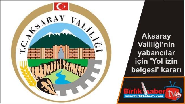 Aksaray Valiliği'nin yabancılar için 'Yol izin belgesi' kararı