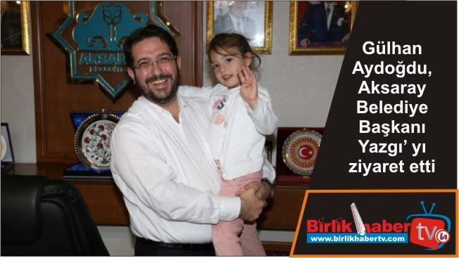 Gülhan Aydoğdu, Aksaray Belediye Başkanı Yazgı' yı ziyaret etti