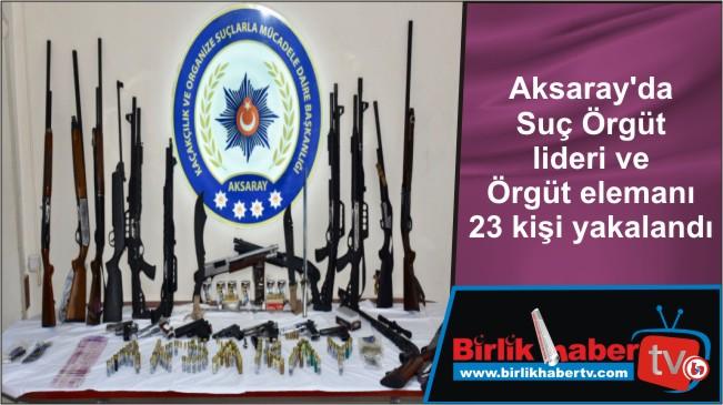 Aksaray'da Suç Örgüt lideri ve Örgüt elemanı 23 kişi yakalandı