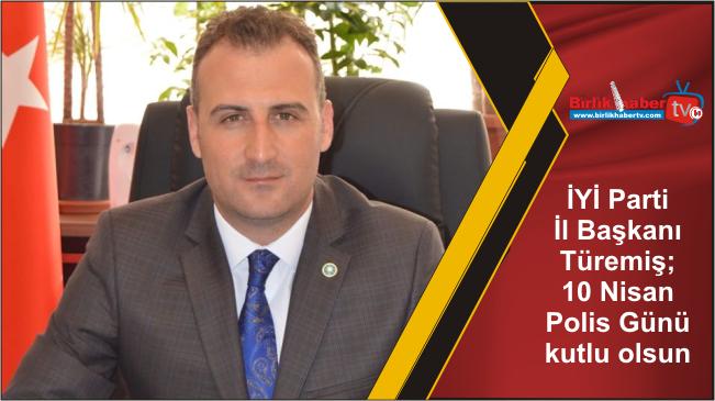 İYİ Parti İl Başkanı Türemiş; 10 Nisan Polis Günü kutlu olsun