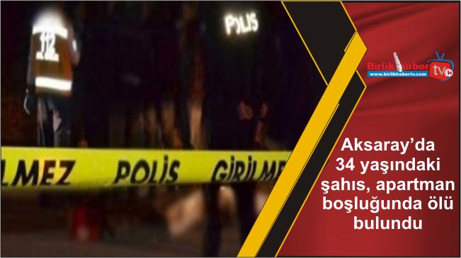 Aksaray'da 34 yaşındaki şahıs, apartman boşluğunda ölü bulundu
