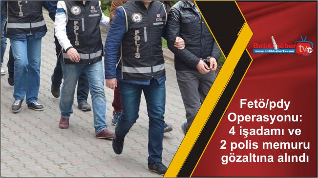 Fetö/pdy Operasyonu: 4 işadamı ve 2 polis memuru gözaltına alındı