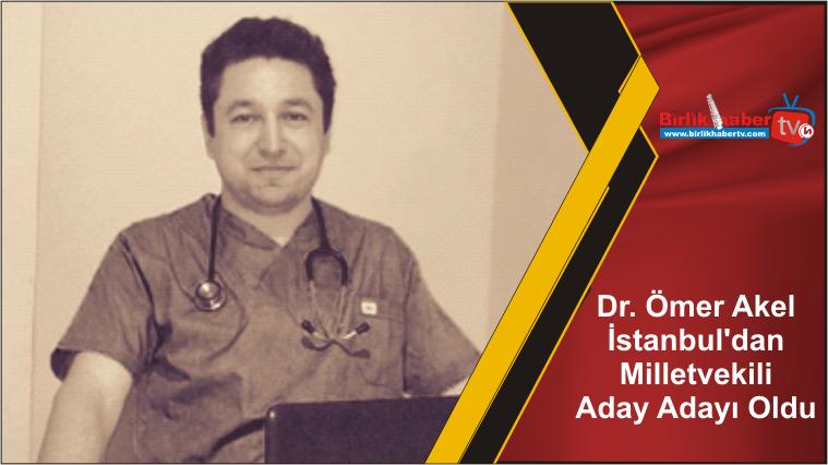 Dr. Ömer Akel İstanbul'dan Milletvekili Aday Adayı Oldu