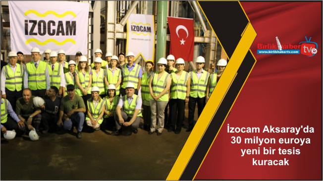 İzocam Aksaray'da 30 milyon euroya yeni bir tesis kuracak