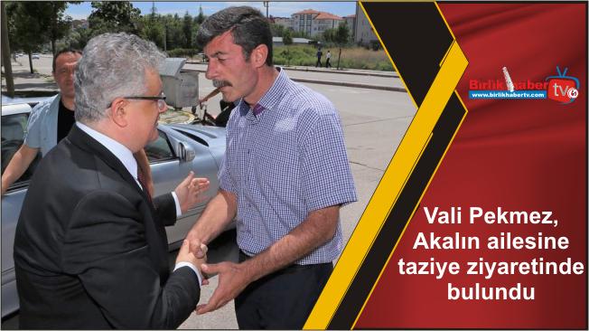 Vali Pekmez, Akalın ailesine taziye ziyaretinde bulundu