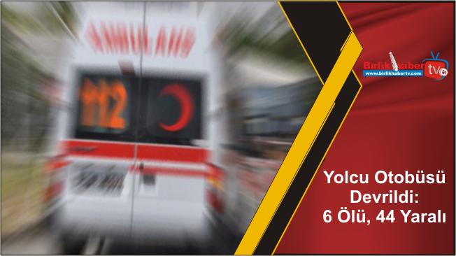 Yolcu Otobüsü Devrildi: 6 Ölü, 44 Yaralı
