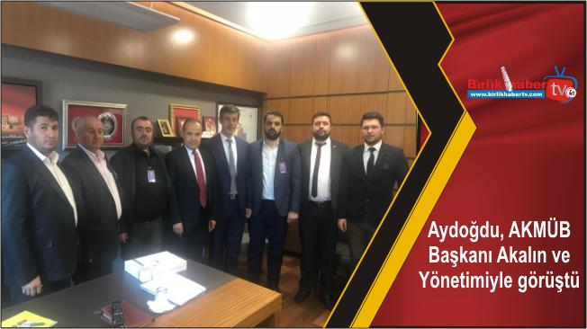 Aydoğdu, AKMÜB Başkanı Akalın ve Yönetimiyle görüştü