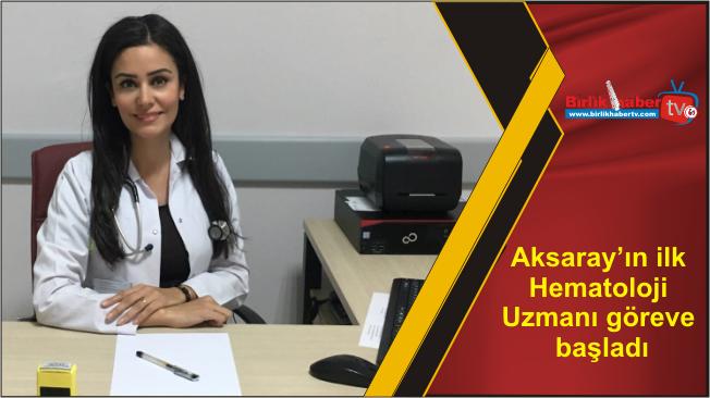 Aksaray'ın ilk Hematoloji Uzmanı göreve başladı