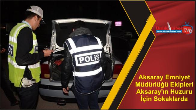 Aksaray Emniyet Müdürlüğü Ekipleri Aksaray'ın Huzuru İçin Sokaklarda