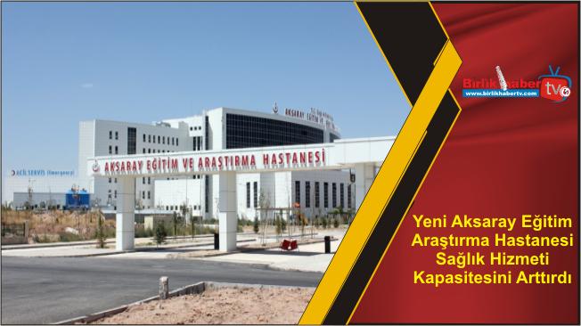 Yeni Aksaray Eğitim Araştırma Hastanesi Sağlık Hizmeti Kapasitesini Arttırdı