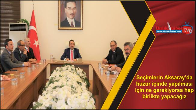 Seçimlerin Aksaray'da huzur içinde yapılması için ne gerekiyorsa hep birlikte yapacağız