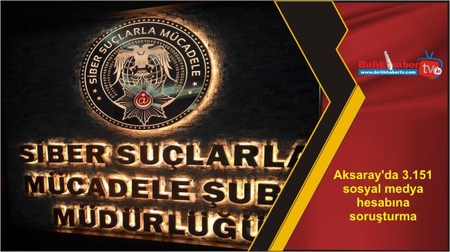 Aksaray'da 3.151 sosyal medya hesabına soruşturma