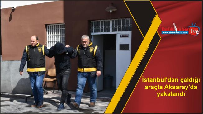 İstanbul'dan çaldığı araçla Aksaray'da yakalandı