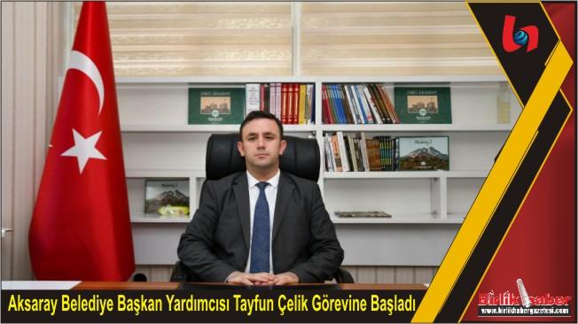 Aksaray Belediye Başkan Yardımcısı Tayfun Çelik Görevine Başladı