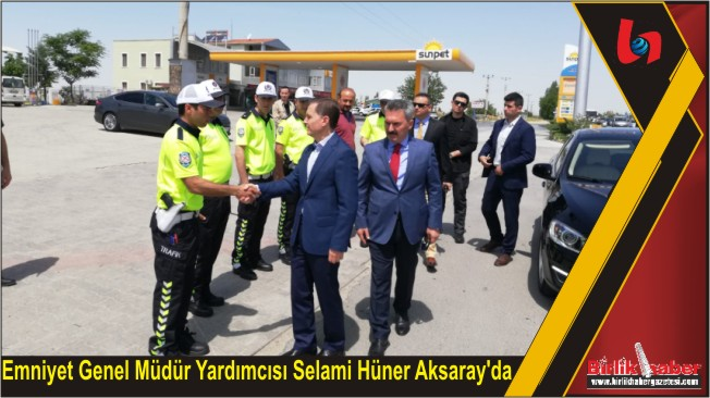 Emniyet Genel Müdür Yardımcısı Selami Hüner Aksaray'da