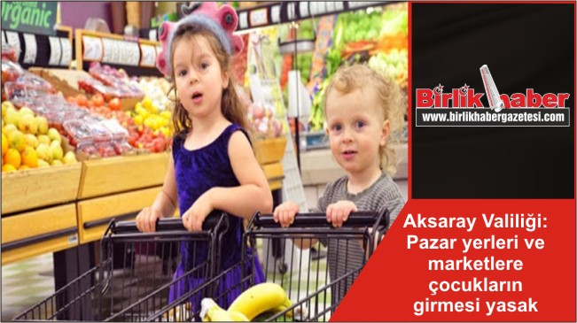 Aksaray Valiliği: Pazar yerleri ve marketlere çocukların girmesi yasak