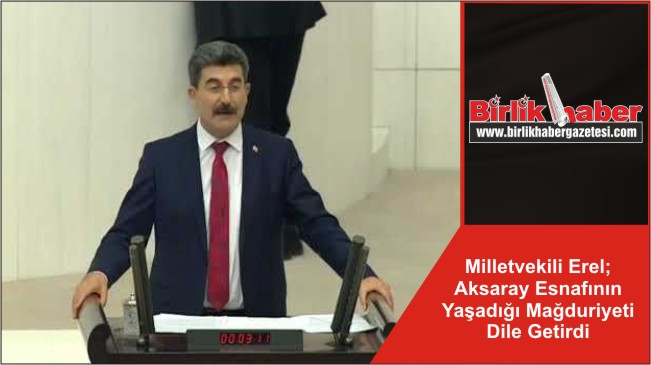 Milletvekili Erel; Aksaray Esnafının Yaşadığı Mağduriyeti Dile Getirdi