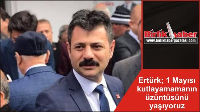 Ertürk; 1 Mayısı kutlayamamanın üzüntüsünü yaşıyoruz