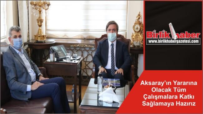 Aksaray'ın Yararına Olacak Tüm Çalışmalara Katkı Sağlamaya Hazırız