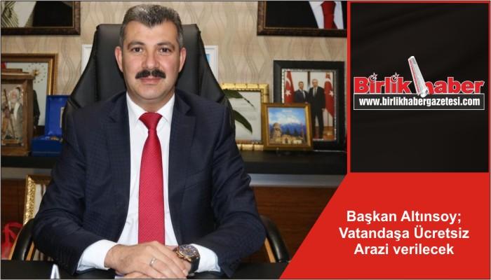Başkan Altınsoy; Vatandaşa Ücretsiz Arazi verilecek